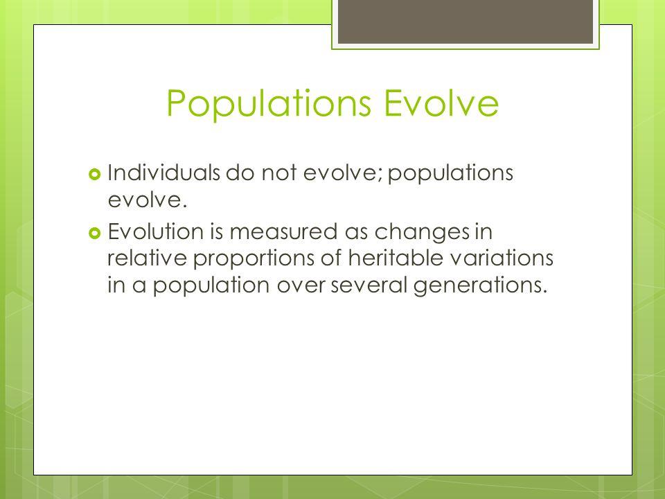 Populations Evolve Individuals do not evolve; populations evolve.