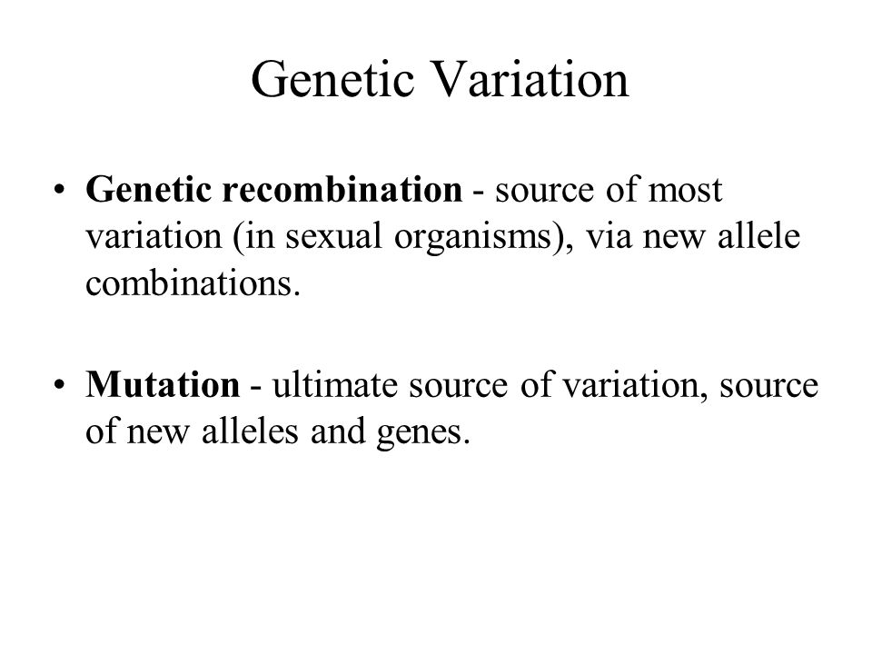 Genetic Variation Genetic recombination - source of most variation (in sexual organisms), via new allele combinations.