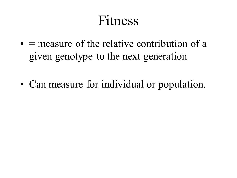 Fitness = measure of the relative contribution of a given genotype to the next generation.
