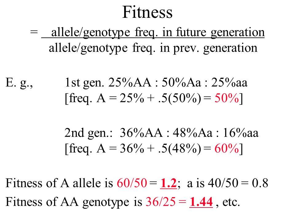 Fitness = allele/genotype freq. in future generation allele/genotype freq. in prev. generation.
