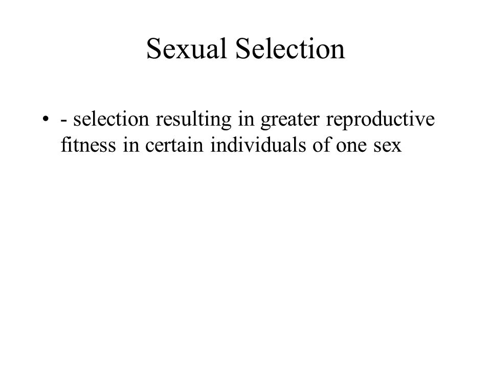Sexual Selection - selection resulting in greater reproductive fitness in certain individuals of one sex.