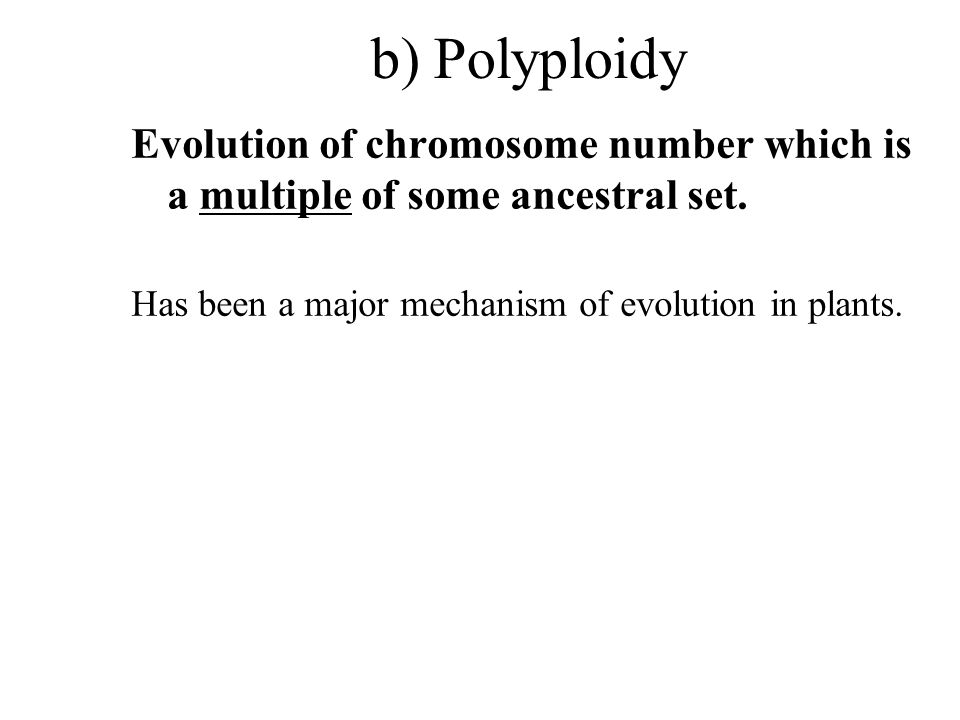 b) Polyploidy Evolution of chromosome number which is a multiple of some ancestral set.