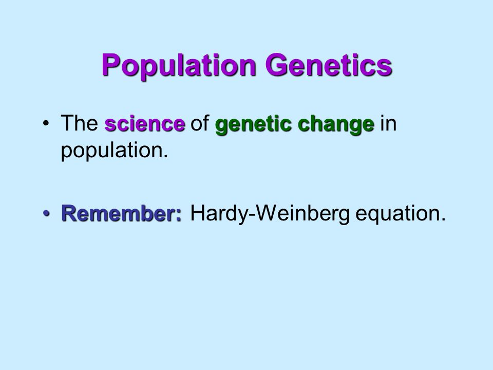 Population Genetics The science of genetic change in population.
