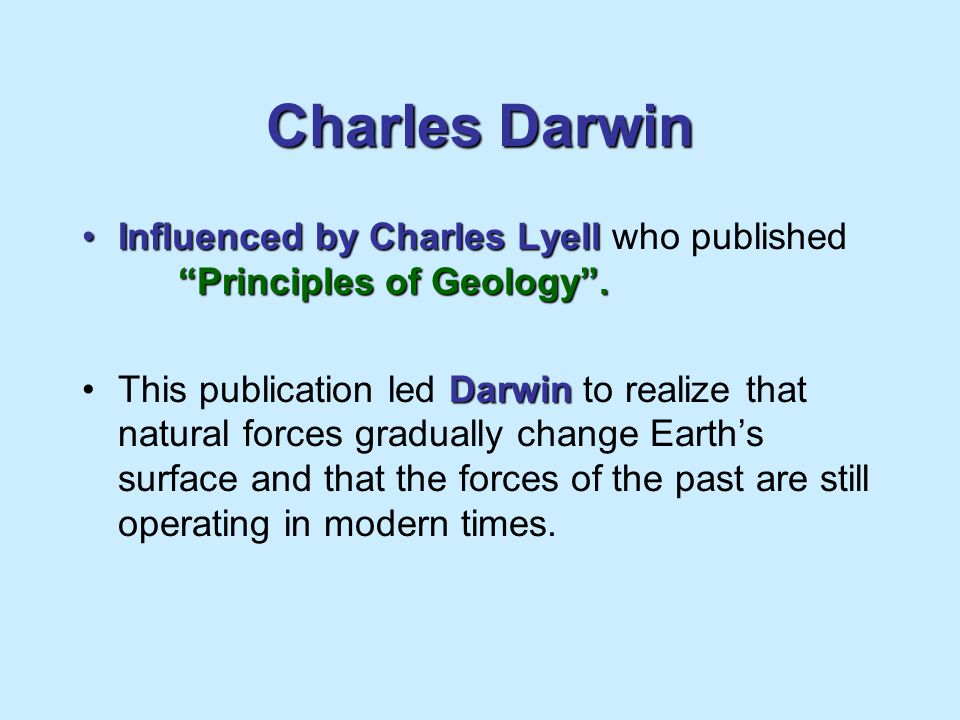 Charles Darwin Influenced by Charles Lyell who published Principles of Geology .