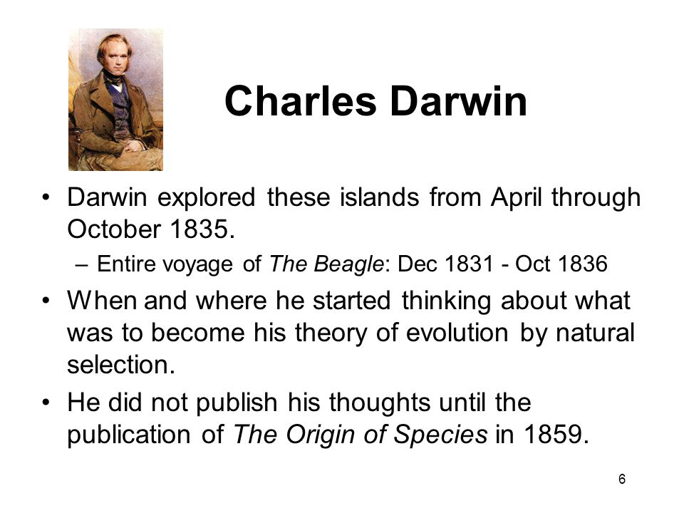 Charles Darwin Darwin explored these islands from April through October 1835. Entire voyage of The Beagle: Dec 1831 - Oct 1836.