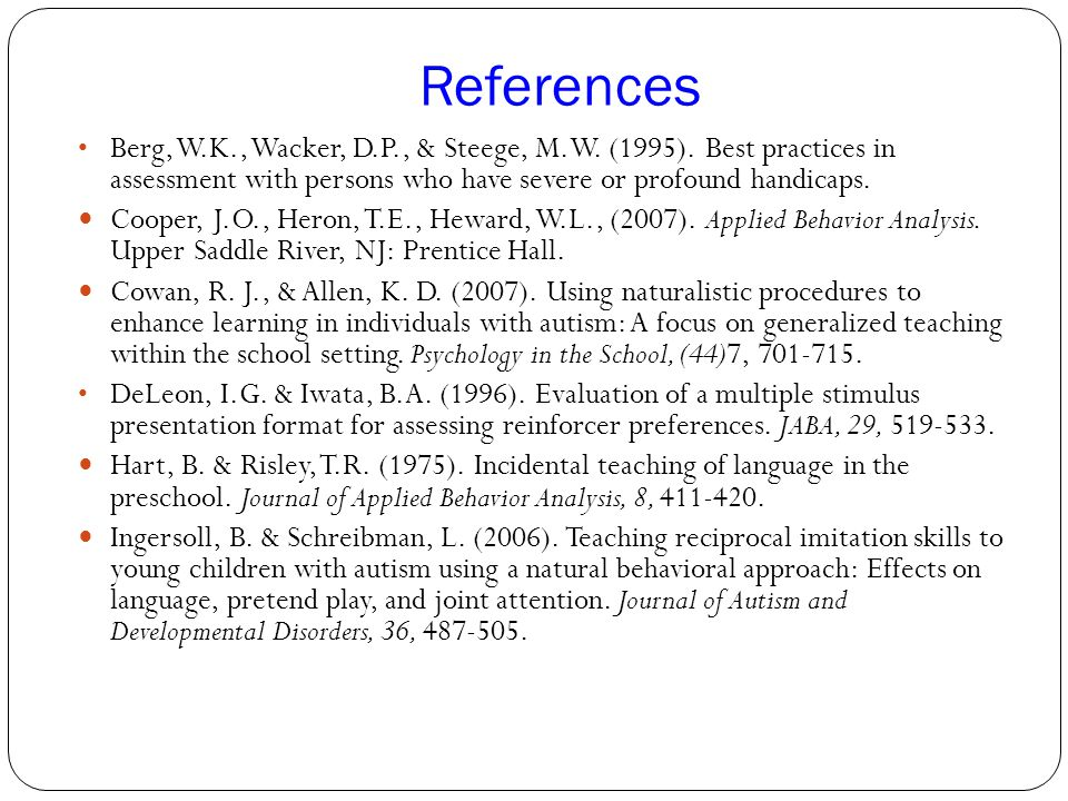 References Berg, W.K., Wacker, D.P., & Steege, M.W. (1995). Best practices in assessment with persons who have severe or profound handicaps.
