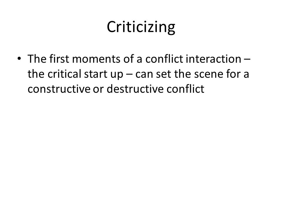 Criticizing The first moments of a conflict interaction – the critical start up – can set the scene for a constructive or destructive conflict.