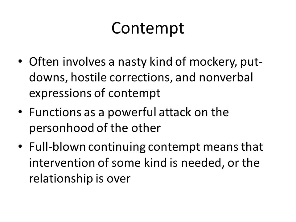 Contempt Often involves a nasty kind of mockery, put-downs, hostile corrections, and nonverbal expressions of contempt.