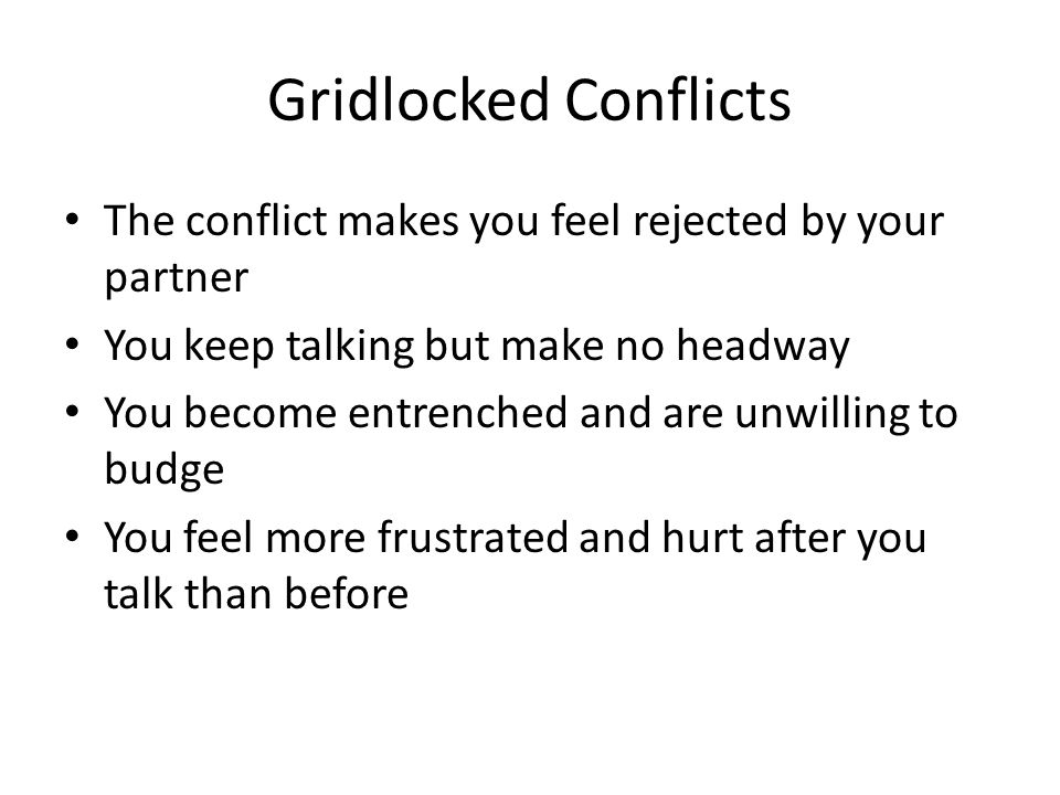 Gridlocked Conflicts The conflict makes you feel rejected by your partner. You keep talking but make no headway.