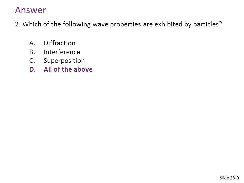 Answer 2. Which of the following wave properties are exhibited by particles A. Diffraction. Interference.
