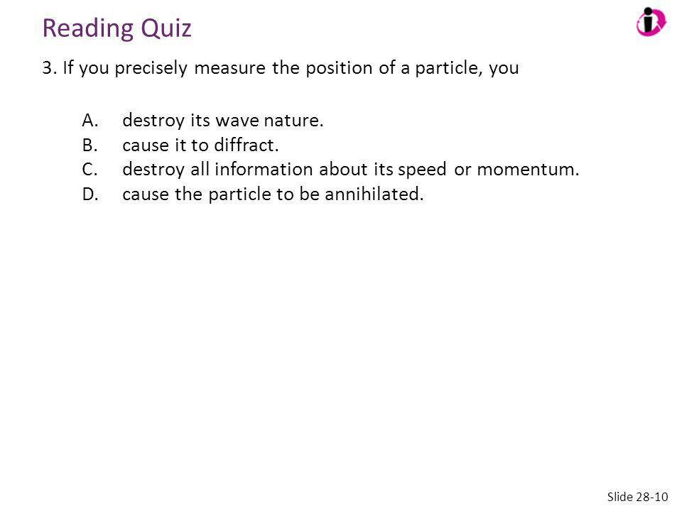 Reading Quiz 3. If you precisely measure the position of a particle, you. A. destroy its wave nature.