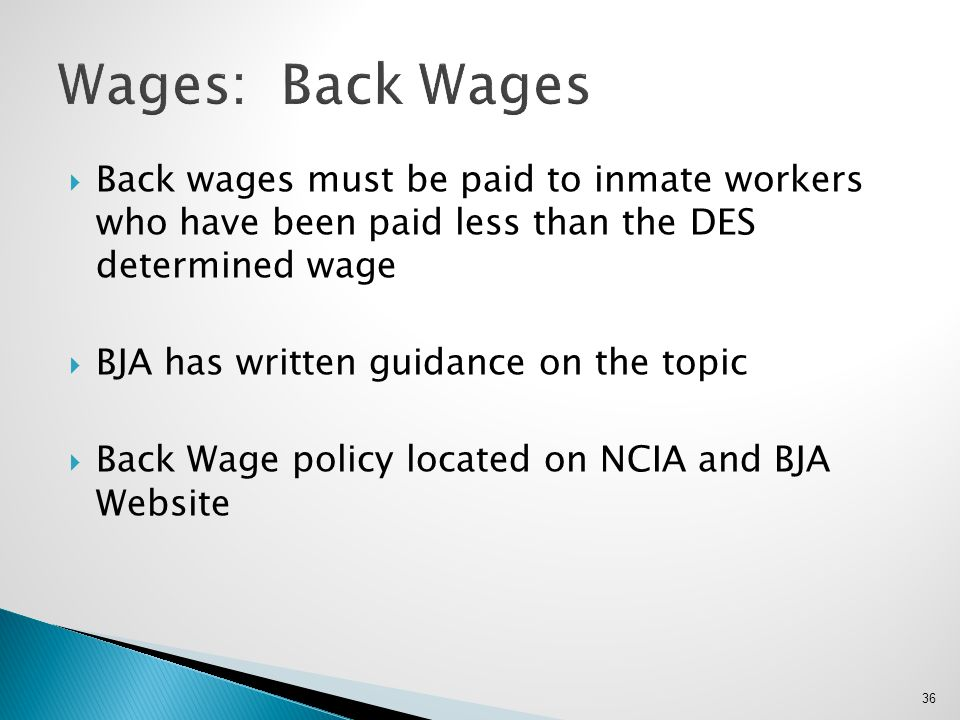Wages: Back Wages Back wages must be paid to inmate workers who have been paid less than the DES determined wage.