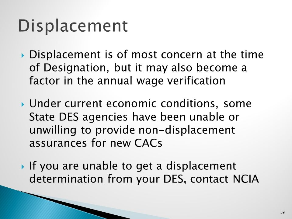 Displacement Displacement is of most concern at the time of Designation, but it may also become a factor in the annual wage verification.