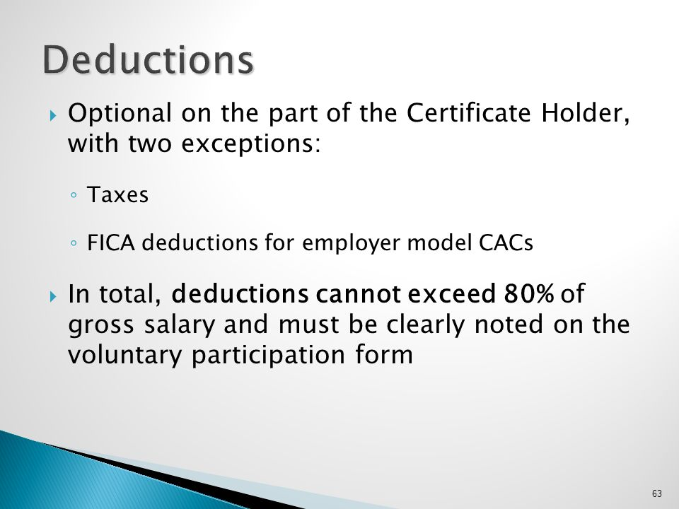 Deductions Optional on the part of the Certificate Holder, with two exceptions: Taxes. FICA deductions for employer model CACs.