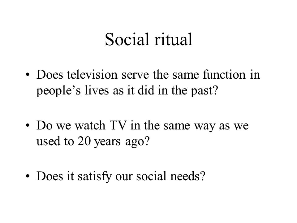 Social ritual Does television serve the same function in people's lives as it did in the past