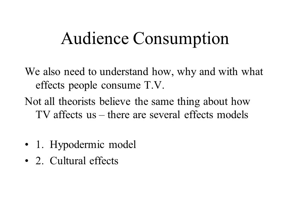 Audience Consumption We also need to understand how, why and with what effects people consume T.V.