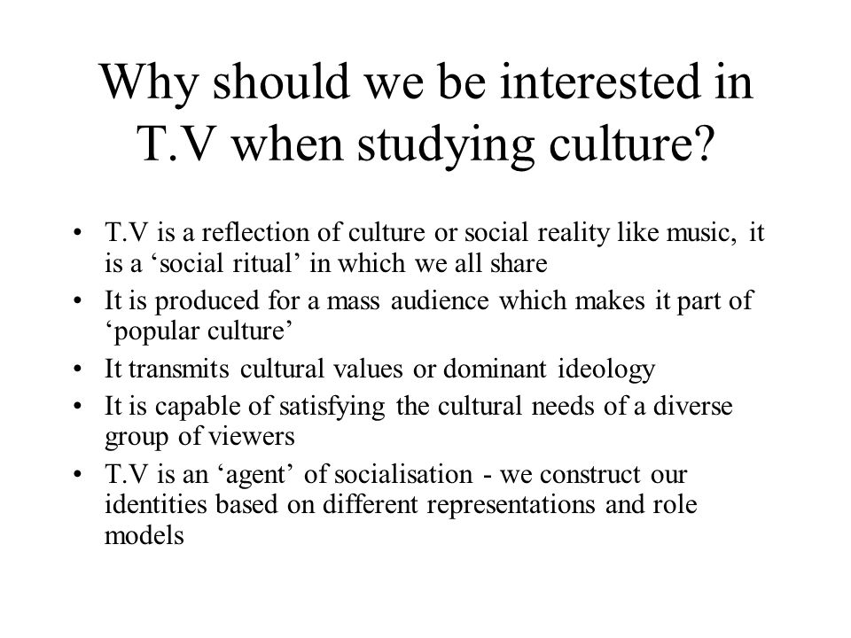 Why should we be interested in T.V when studying culture