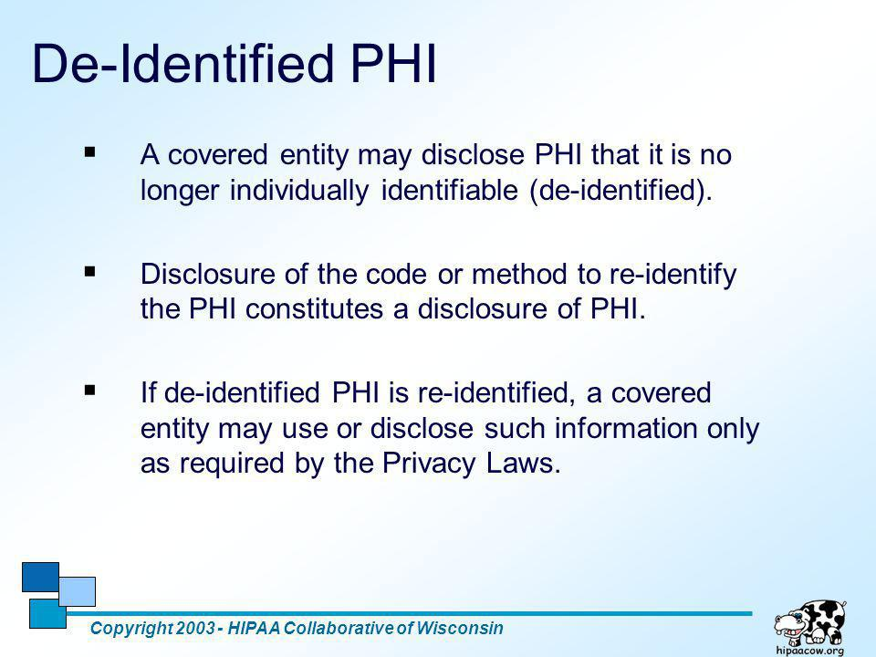 De-Identified PHI A covered entity may disclose PHI that it is no longer individually identifiable (de-identified).