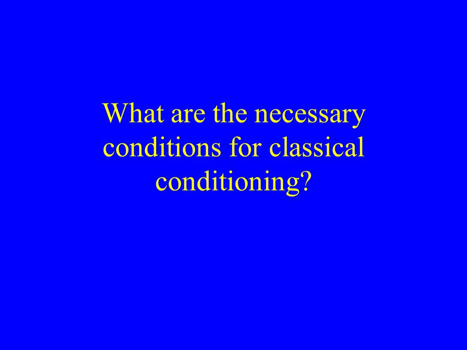 What are the necessary conditions for classical conditioning