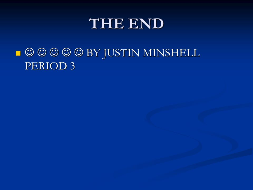 THE END      BY JUSTIN MINSHELL PERIOD 3