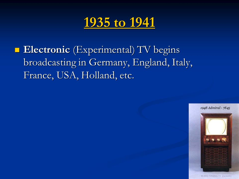 1935 to 1941 Electronic (Experimental) TV begins broadcasting in Germany, England, Italy, France, USA, Holland, etc.