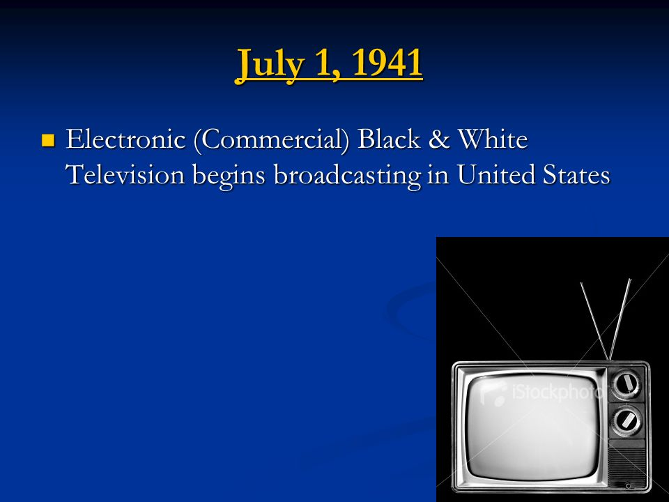 July 1, 1941 Electronic (Commercial) Black & White Television begins broadcasting in United States