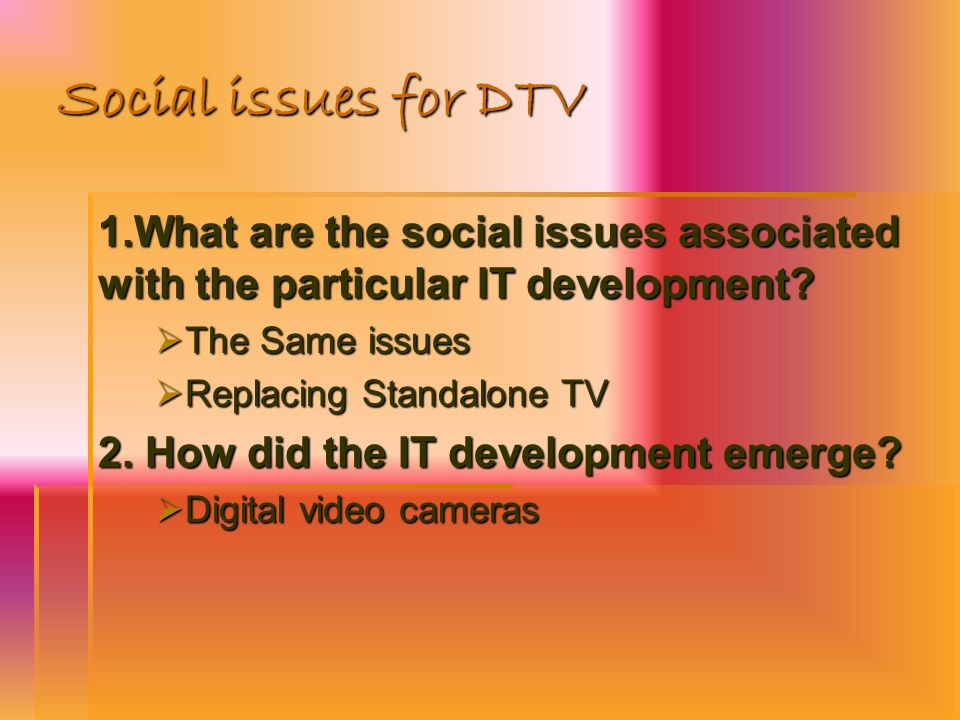 Social issues for DTV 1.What are the social issues associated with the particular IT development The Same issues.