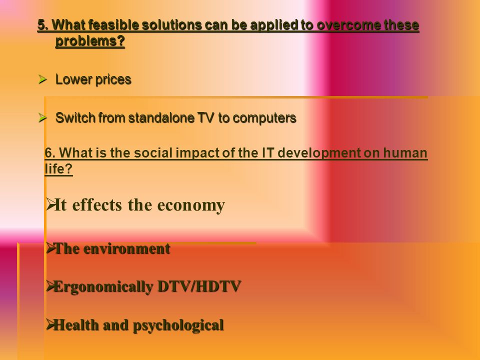 It effects the economy The environment Ergonomically DTV/HDTV