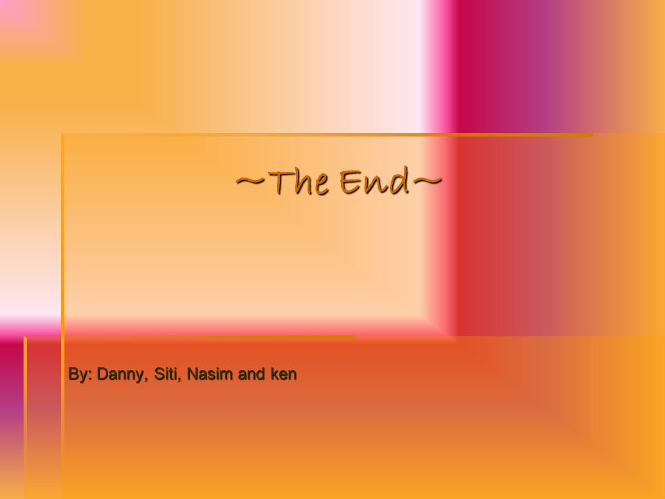 ~The End~ By: Danny, Siti, Nasim and ken