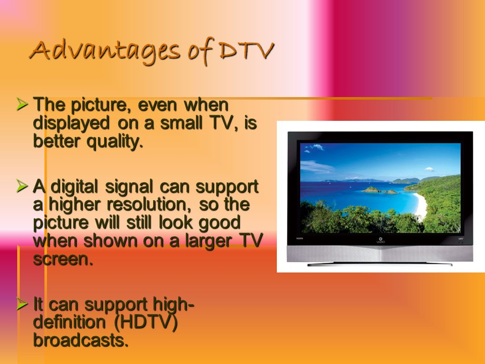 Advantages of DTV The picture, even when displayed on a small TV, is better quality.