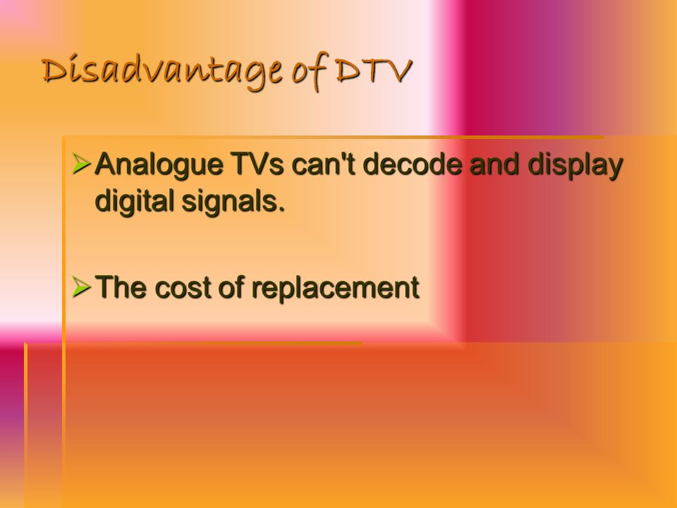 Disadvantage of DTV Analogue TVs can t decode and display digital signals. The cost of replacement