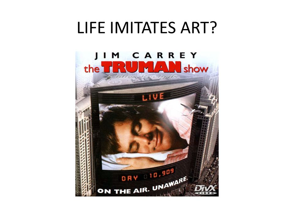 LIFE IMITATES ART The 1998 Hollywood Movie The Truman show tells the story of a man whose life is lived on TV (without him realising)