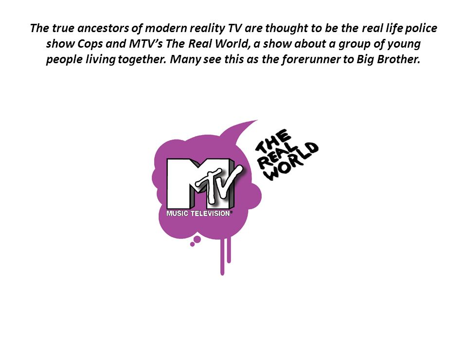 The true ancestors of modern reality TV are thought to be the real life police show Cops and MTV's The Real World, a show about a group of young people living together.