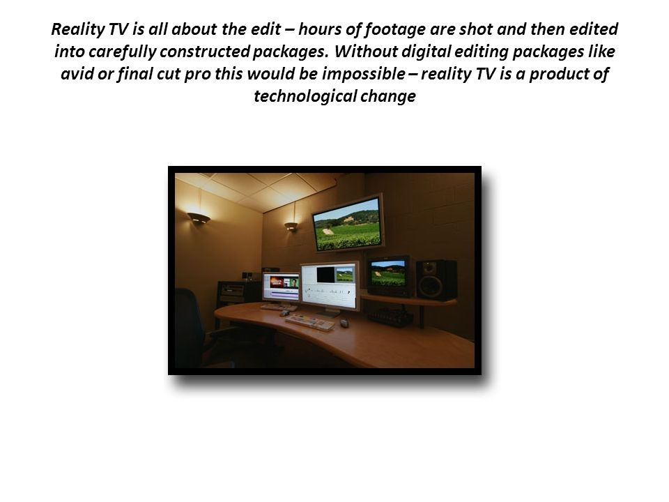 Reality TV is all about the edit – hours of footage are shot and then edited into carefully constructed packages.