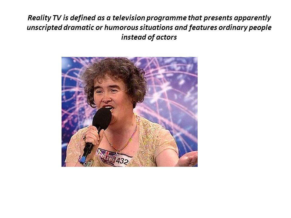 Reality TV is defined as a television programme that presents apparently unscripted dramatic or humorous situations and features ordinary people instead of actors