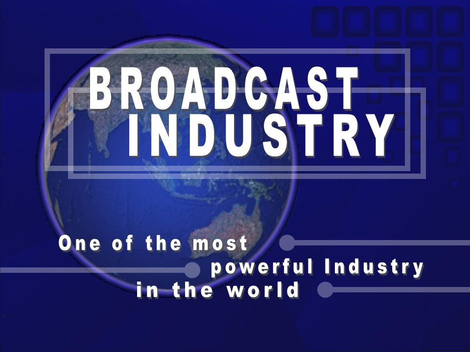 BROADCAST INDUSTRY One of the most powerful Industry in the world
