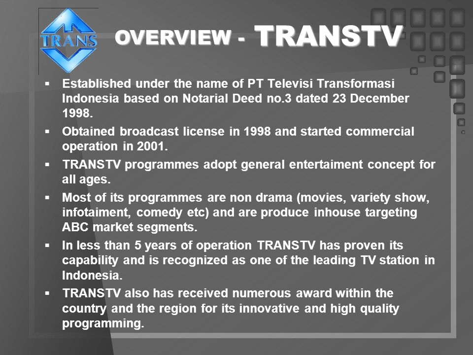 TRANSTV OVERVIEW - Established under the name of PT Televisi Transformasi Indonesia based on Notarial Deed no.3 dated 23 December 1998.