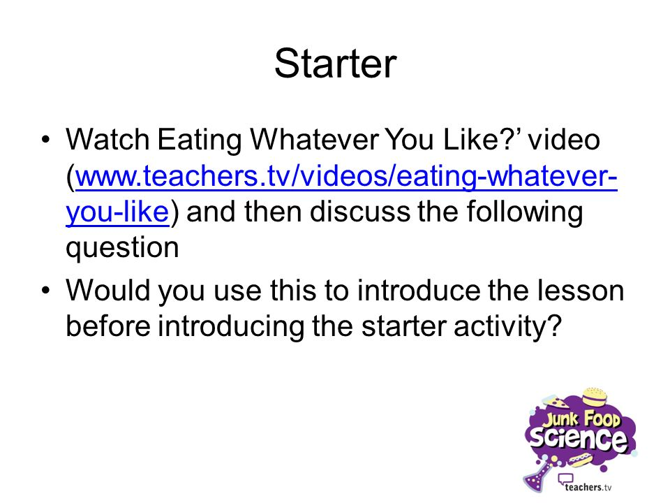 Starter Watch Eating Whatever You Like ' video (www.teachers.tv/videos/eating-whatever-you-like) and then discuss the following question.