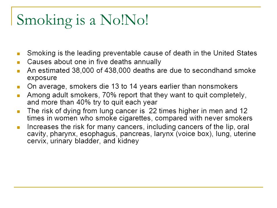 Smoking is a No!No! Smoking is the leading preventable cause of death in the United States. Causes about one in five deaths annually.