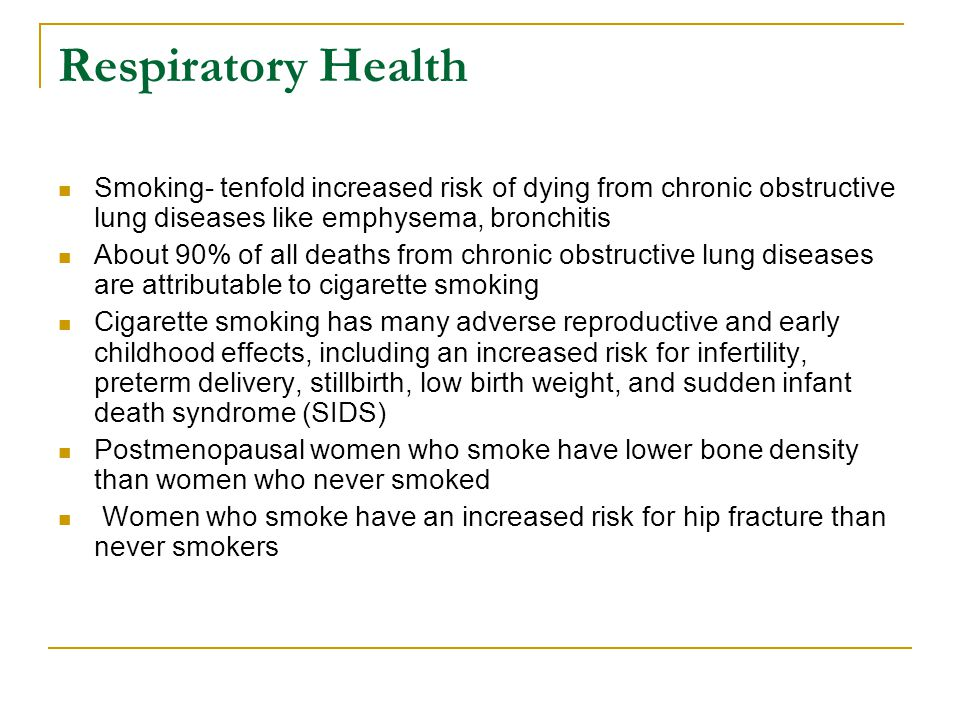 Respiratory Health Smoking- tenfold increased risk of dying from chronic obstructive lung diseases like emphysema, bronchitis.