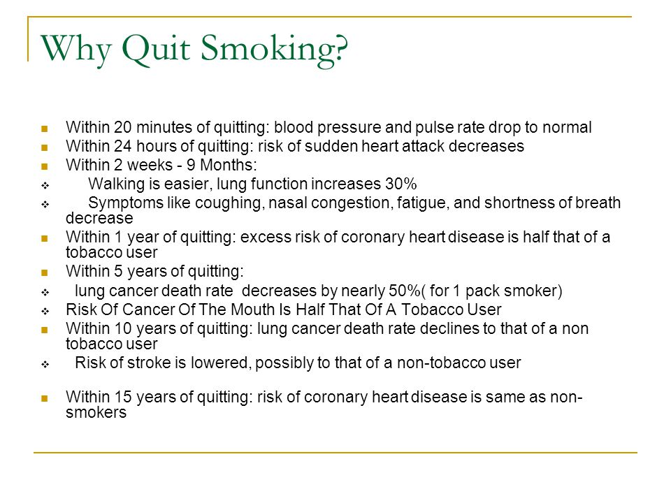 Why Quit Smoking Within 20 minutes of quitting: blood pressure and pulse rate drop to normal.