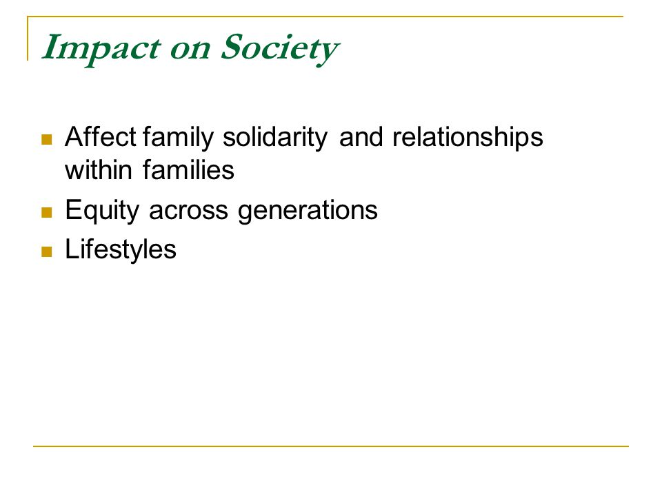 Impact on Society Affect family solidarity and relationships within families. Equity across generations.