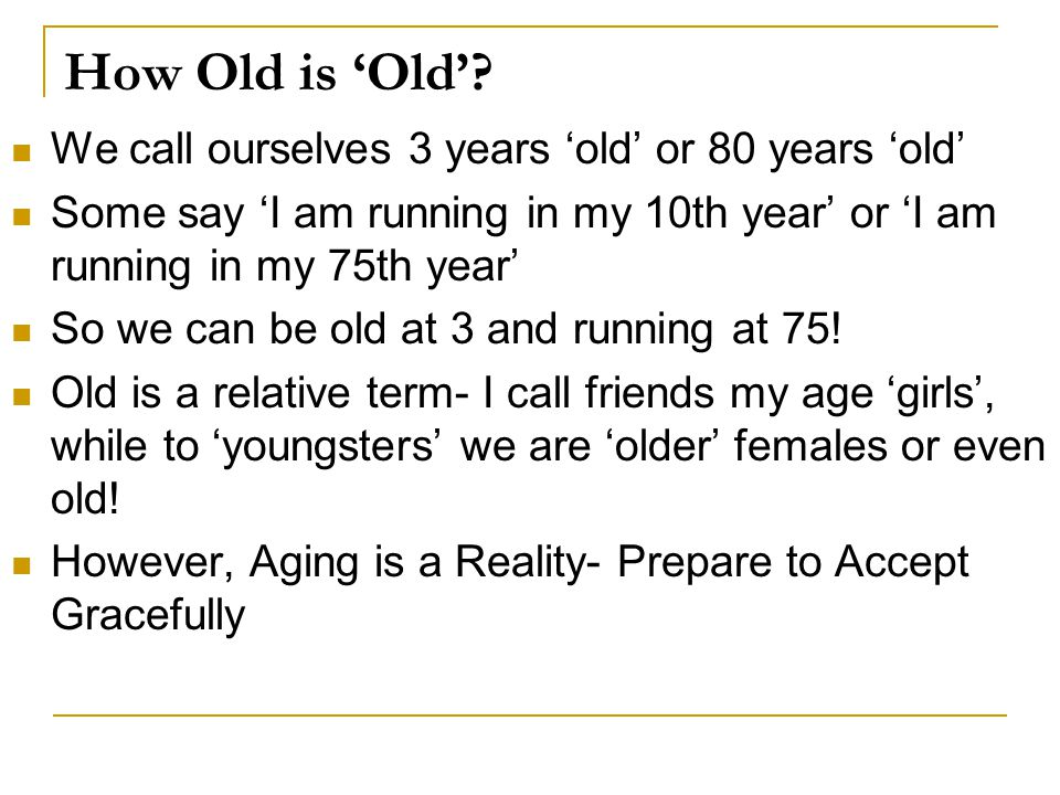 How Old is 'Old' We call ourselves 3 years 'old' or 80 years 'old'