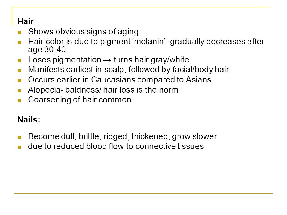 Hair: Shows obvious signs of aging. Hair color is due to pigment 'melanin'- gradually decreases after age 30-40.