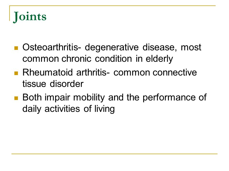 Joints Osteoarthritis- degenerative disease, most common chronic condition in elderly. Rheumatoid arthritis- common connective tissue disorder.