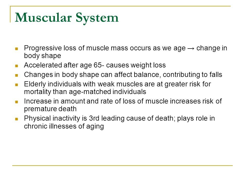 Muscular System Progressive loss of muscle mass occurs as we age → change in body shape. Accelerated after age 65- causes weight loss.