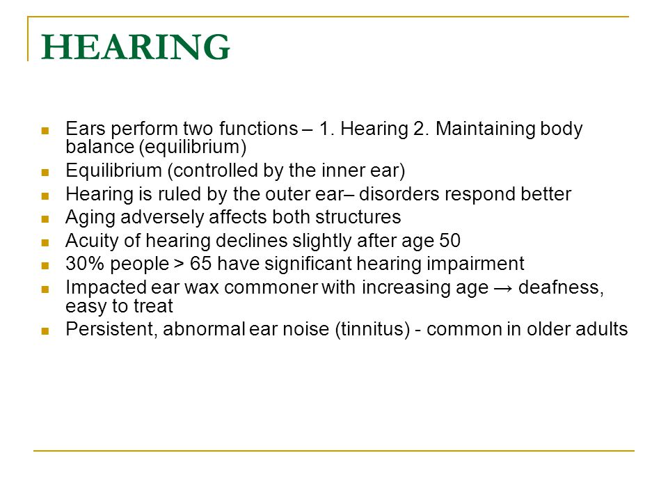 HEARING Ears perform two functions – 1. Hearing 2. Maintaining body balance (equilibrium) Equilibrium (controlled by the inner ear)