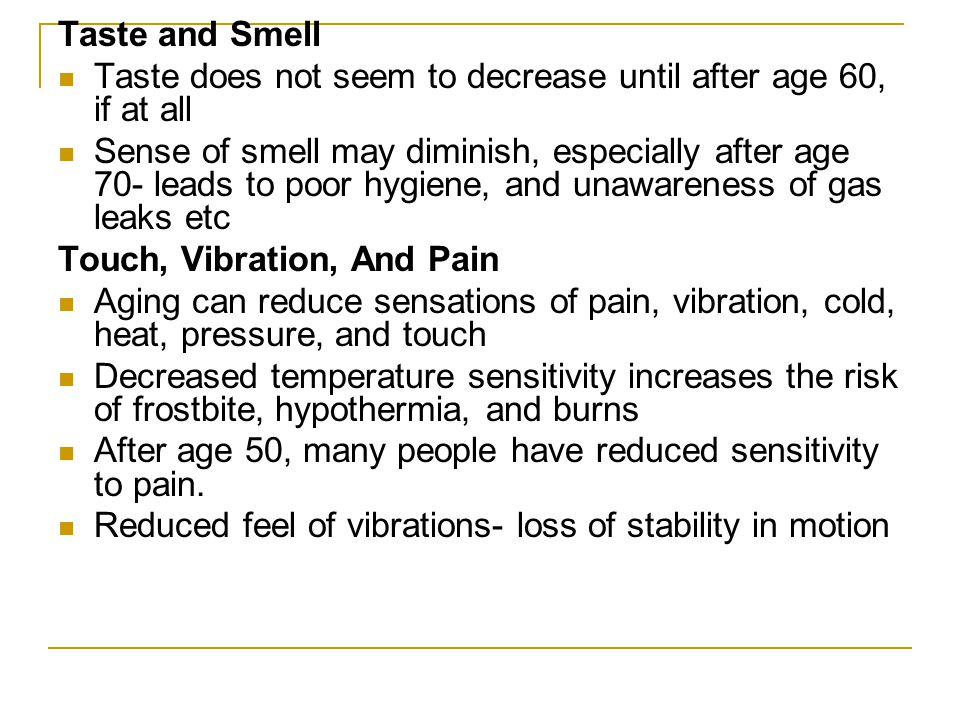 Taste and Smell Taste does not seem to decrease until after age 60, if at all.