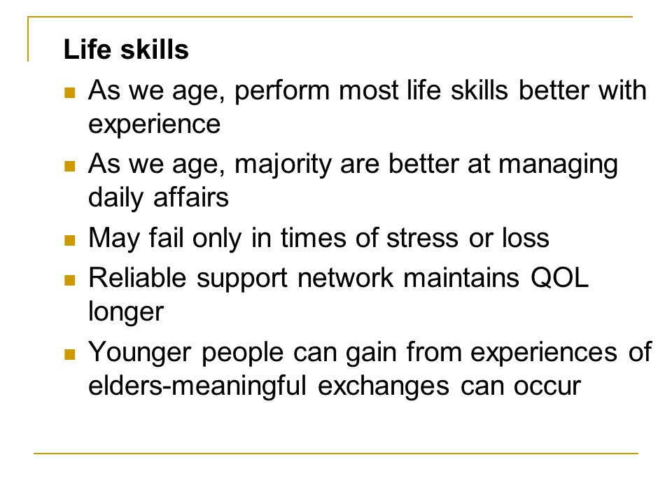Life skills As we age, perform most life skills better with experience. As we age, majority are better at managing daily affairs.