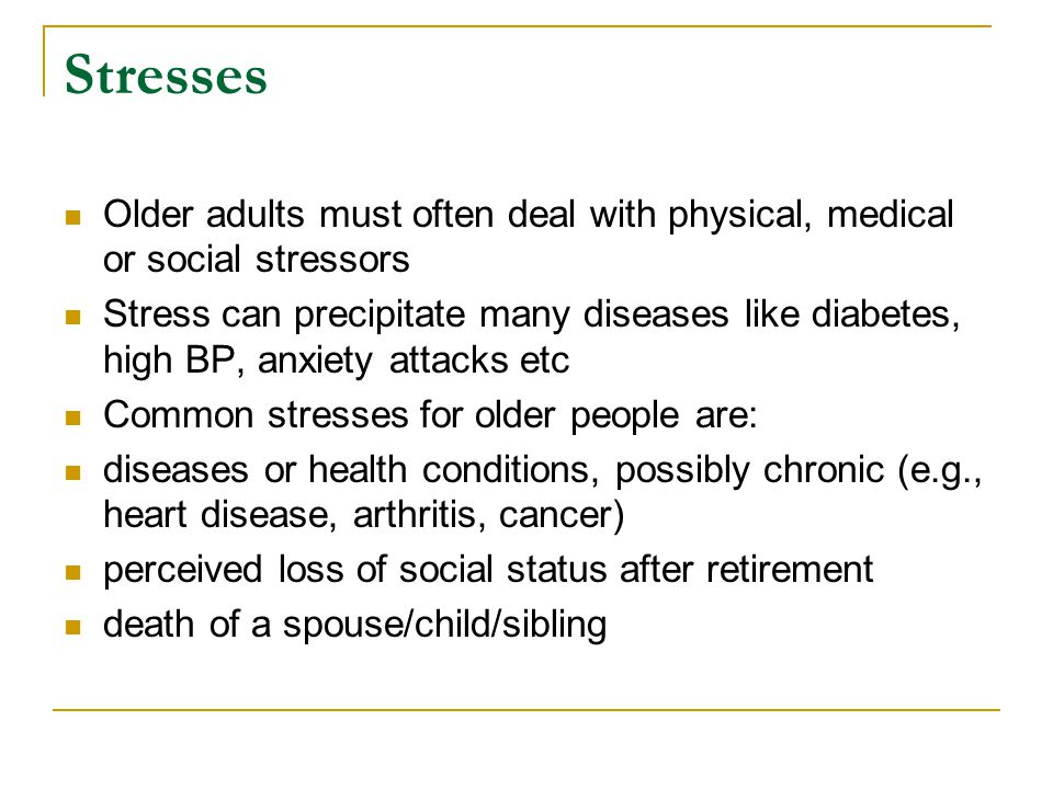 Stresses Older adults must often deal with physical, medical or social stressors.